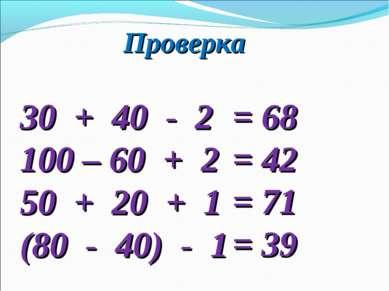 Проверка 30 + 40 - 2 100 – 60 + 2 50 + 20 + 1 (80 - 40) - 1 = 68 = 42 = 71 = 39