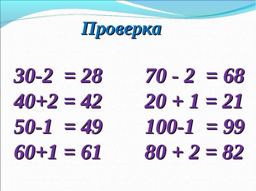 Проверка 30-2 = 28 70 - 2 = 68 40+2 = 42 20 + 1 = 21 50-1 = 49 100-1 = 99 60+...