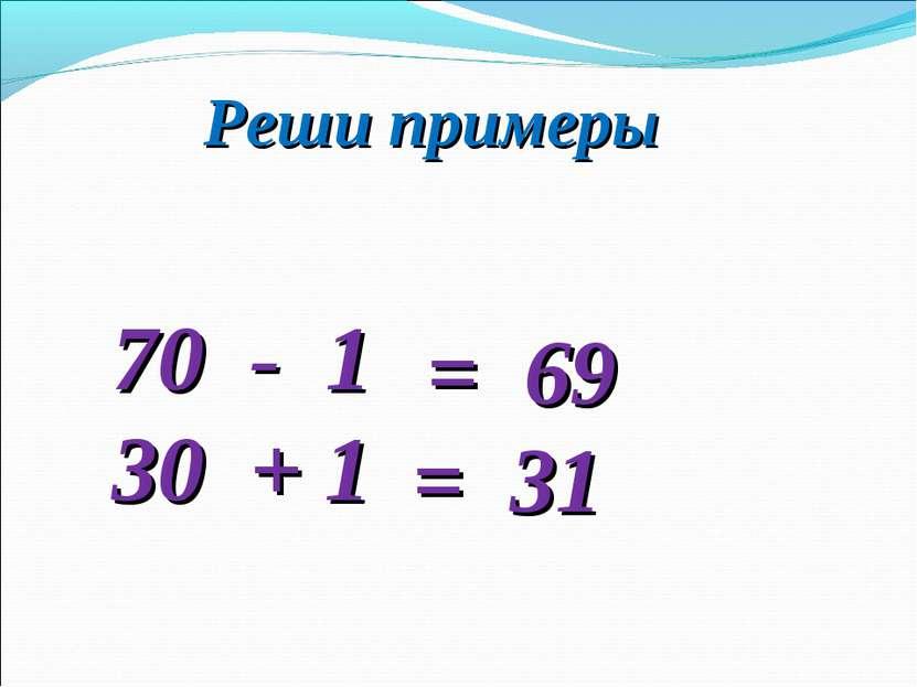 Реши примеры 70 - 1 30 + 1 = 69 = 31