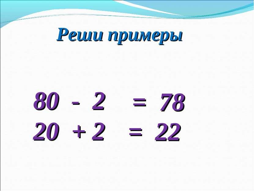 Реши примеры 80 - 2 20 + 2 = 78 = 22