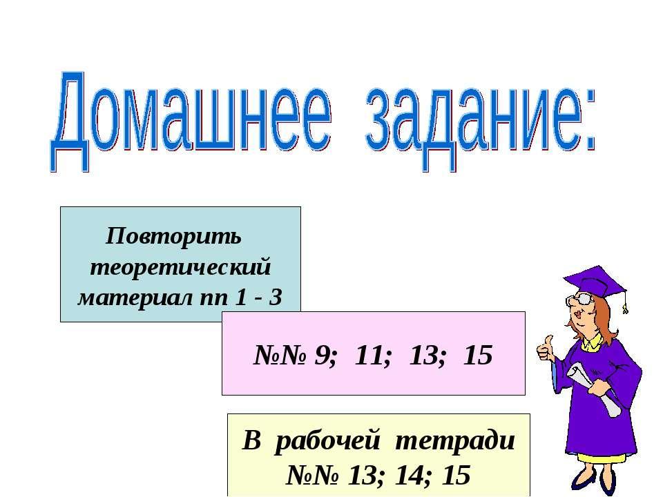 Повторить теоретический материал пп 1 - 3 №№ 9; 11; 13; 15 В рабочей тетради ...