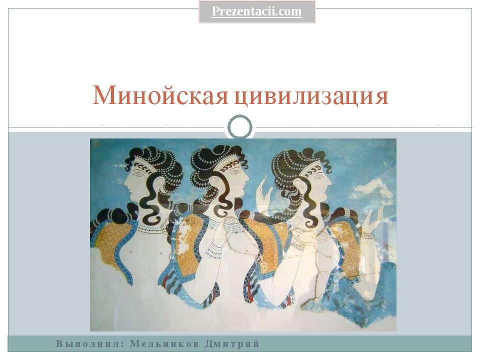 Выполнил: Мельников Дмитрий Минойская цивилизация