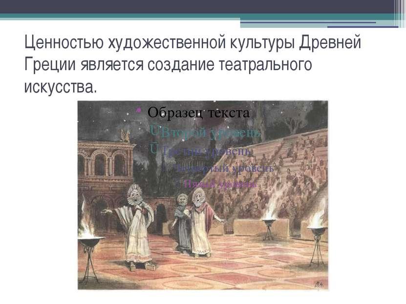 Ценностью художественной культуры Древней Греции является создание театрально...