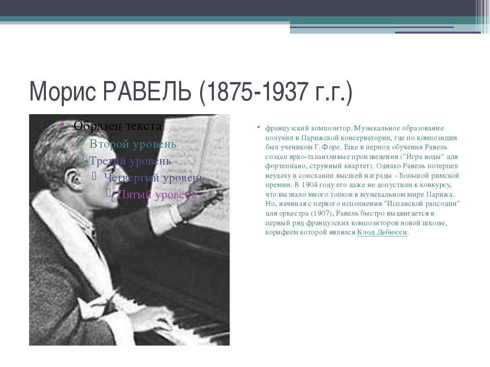 Морис РАВЕЛЬ (1875-1937 г.г.) французский композитор. Музыкальное образование...