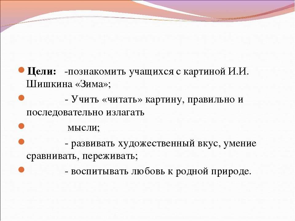 Цели: -познакомить учащихся с картиной И.И. Шишкина «Зима»; - Учить «читать» ...
