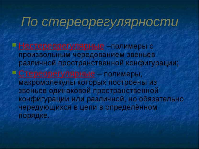 По стереорегулярности Нестереорегулярные –полимеры с произвольным чередование...