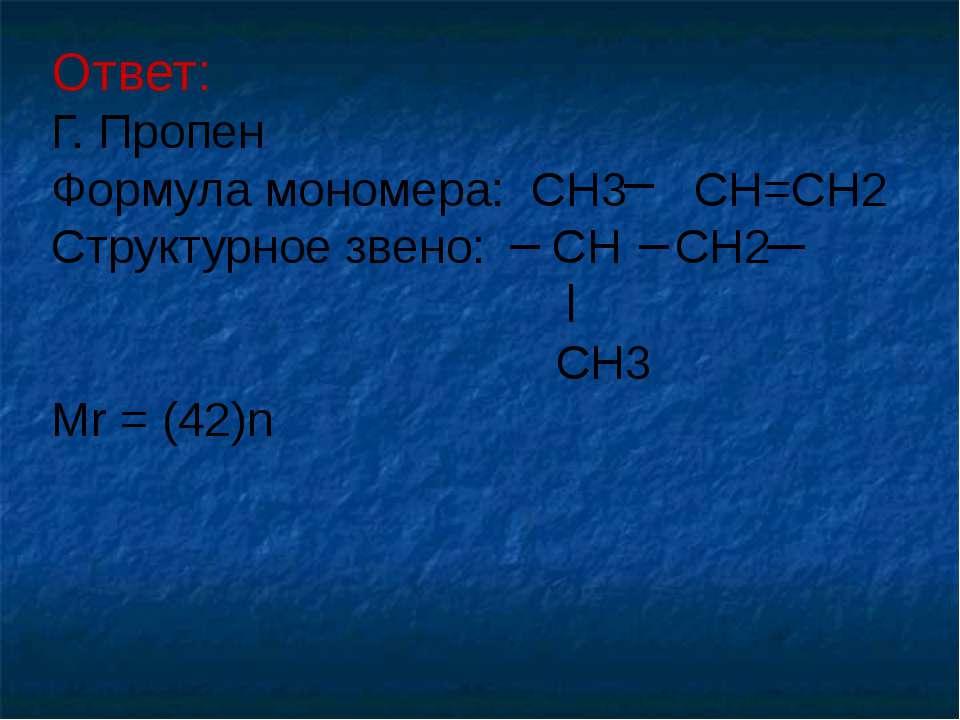 Ответ: Г. Пропен Формула мономера: CH3 CH=CH2 Структурное звено: CH CH2 CH3 M...