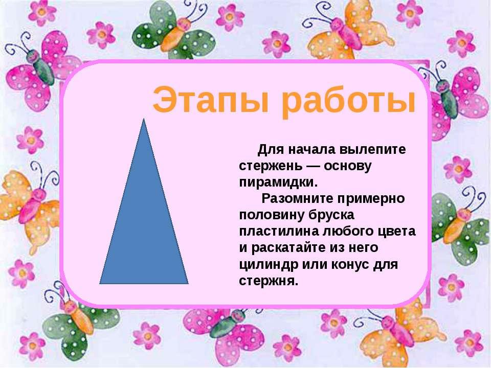 Для начала вылепите стержень — основу пирамидки. Разомните примерно половину ...