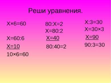 Реши уравнения. Х×6=60 Х=60:6 Х=10 10×6=60 80:Х=2 Х=80:2 Х=40 80:40=2 Х:3=30 ...