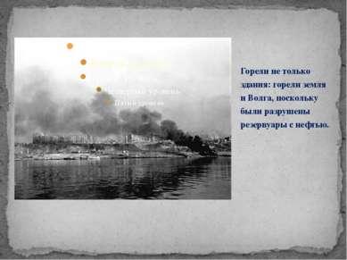 Горели не только здания: горели земля и Волга, поскольку были разрушены резер...