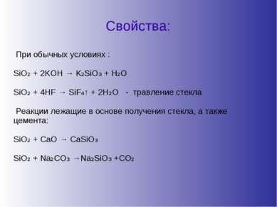 Свойства: При обычных условиях : SiO₂ + 2KOH → K₂SiO₃ + H₂O SiO₂ + 4HF → SiF₄...