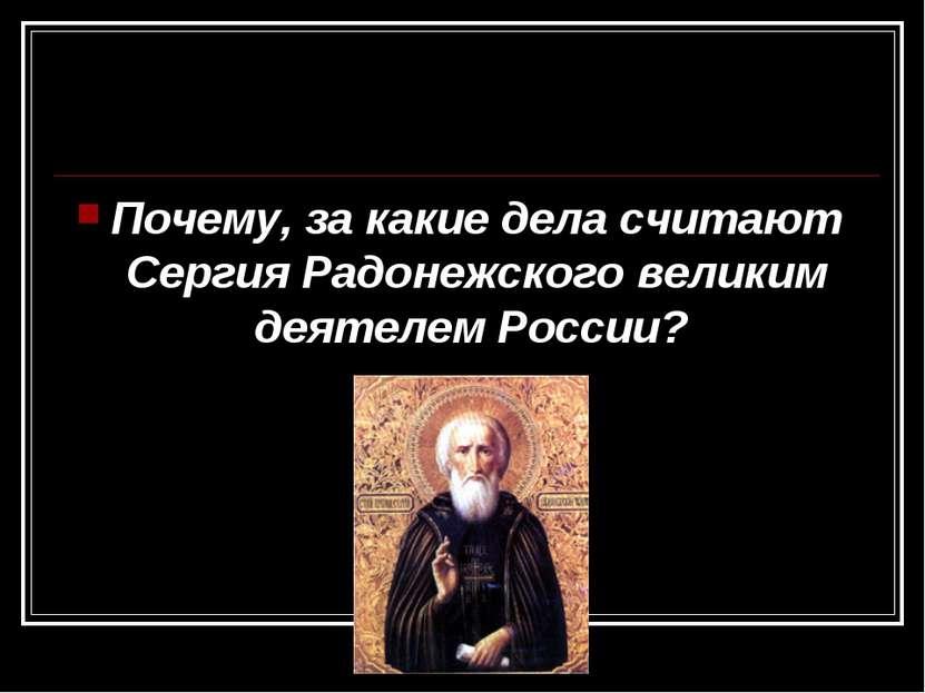 Почему, за какие дела считают Сергия Радонежского великим деятелем России?