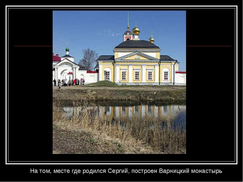 На том, месте где родился Сергий, построенВарницкий монастырь