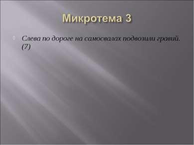 Слева по дороге на самосвалах подвозили гравий. (7) Слева по дороге на самосв...