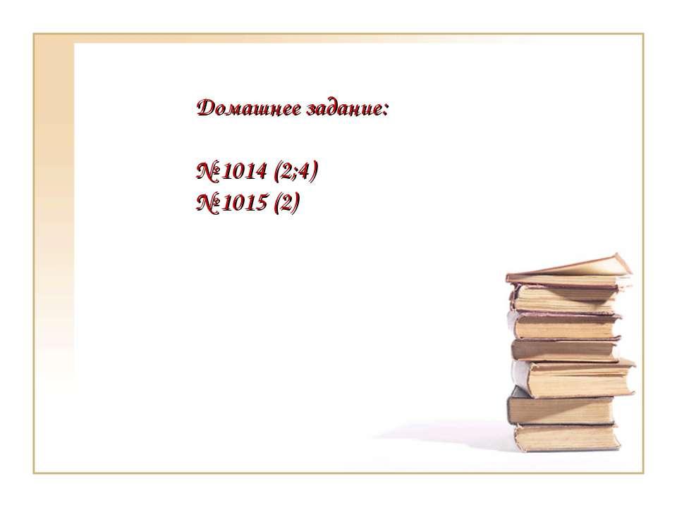 Домашнее задание: № 1014 (2;4) № 1015 (2)