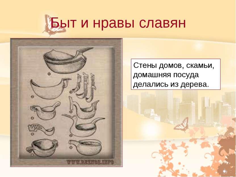 Быт и нравы славян Стены домов, скамьи, домашняя посуда делались из дерева.