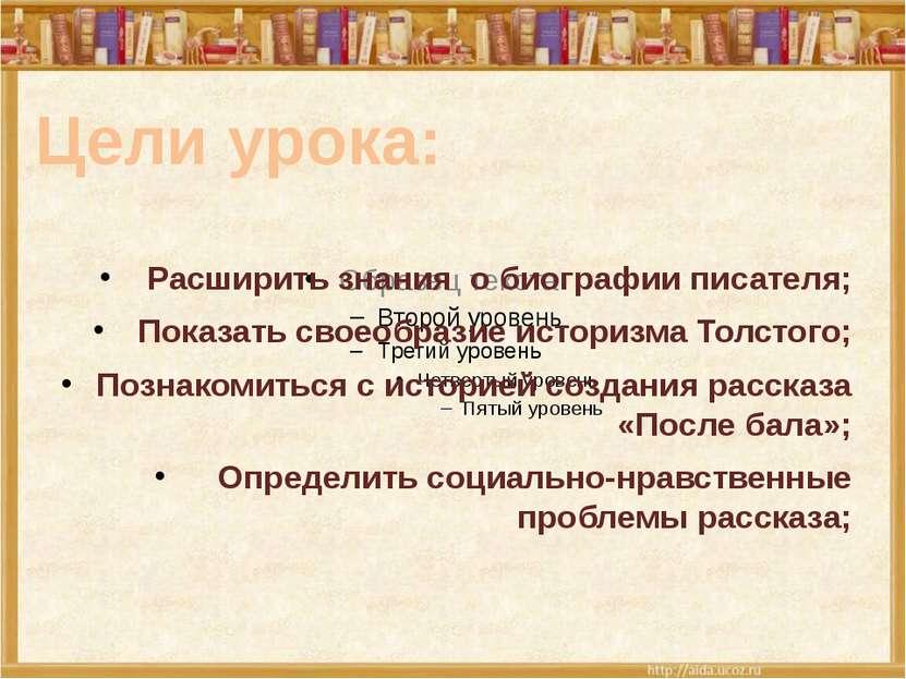 Расширить знания о биографии писателя; Показать своеобразие историзма Толстог...