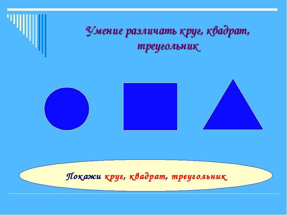 Умение различать круг, квадрат, треугольник Покажи круг, квадрат, треугольник