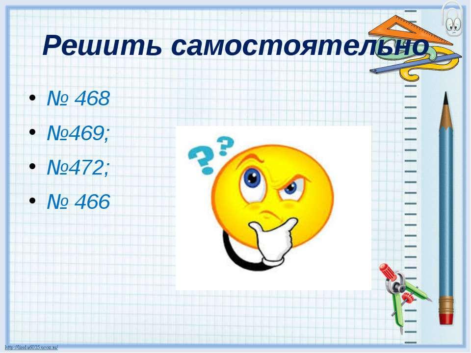 Решить самостоятельно № 468 №469; №472; № 466