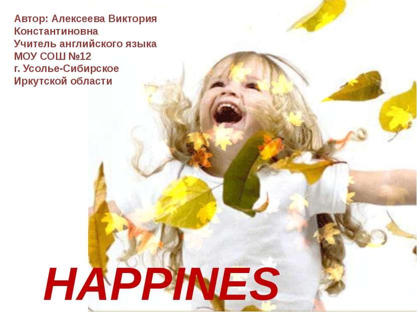HAPPINESS Автор: Алексеева Виктория Константиновна Учитель английского языка ...