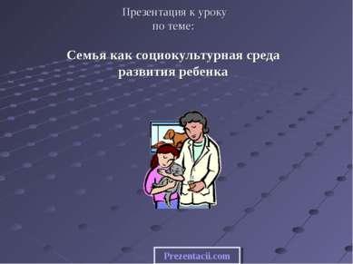 Презентация к уроку по теме: Семья как социокультурная среда развития ребенка