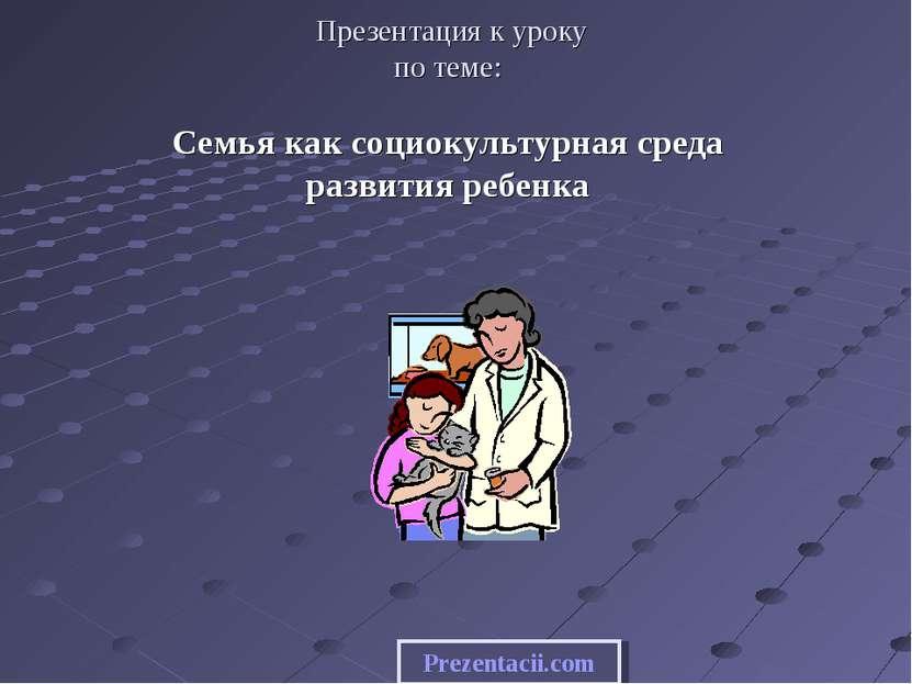 Презентация к уроку по теме: Семья как социокультурная среда развития ребенка...
