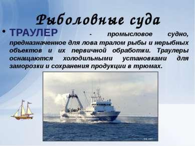 Рыболовные суда ТРАУЛЕР - промысловое судно, предназначенное для лова тралом ...