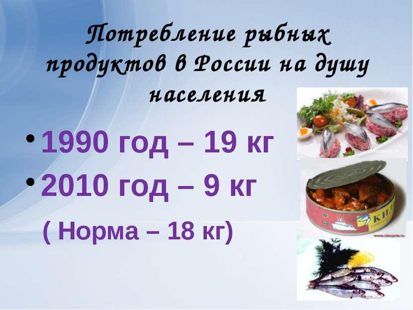 Потребление рыбных продуктов в России на душу населения 1990 год – 19 кг 2010...