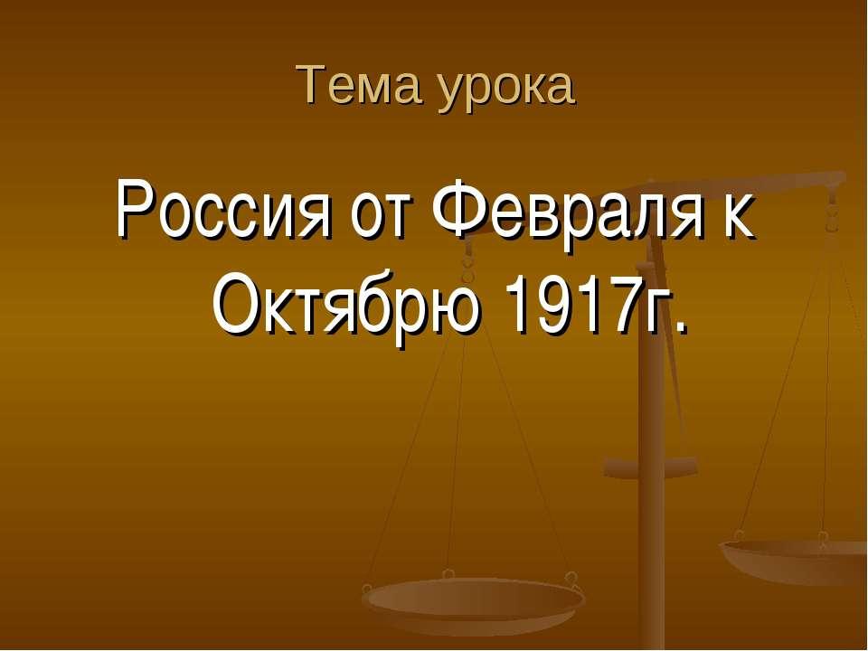 Тема урока Россия от Февраля к Октябрю 1917г.