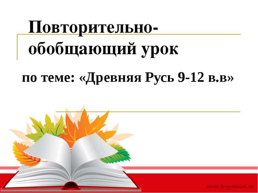 Повторительно-обобщающий урок по теме: «Древняя Русь 9-12 в.в»