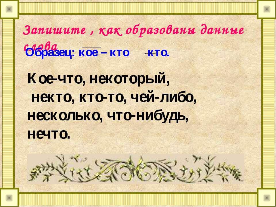 Запишите , как образованы данные слова Образец: кое – кто кто. Кое-что, некот...