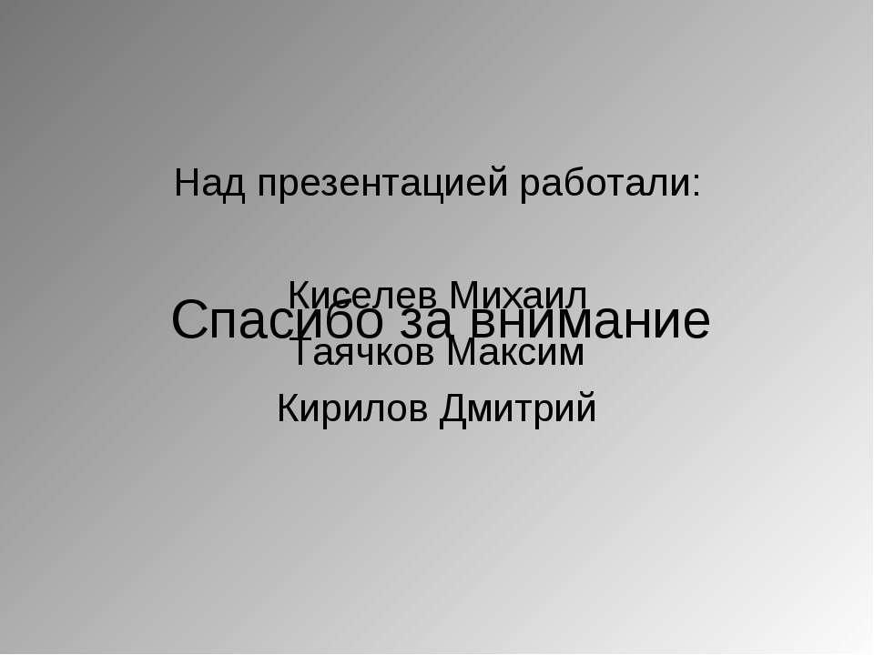 Над презентацией работали: Киселев Михаил Таячков Максим Кирилов Дмитрий Спас...