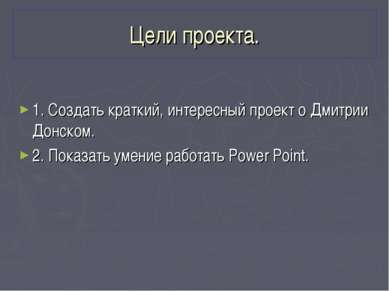 Цели проекта. 1. Создать краткий, интересный проект о Дмитрии Донском. 2. Пок...