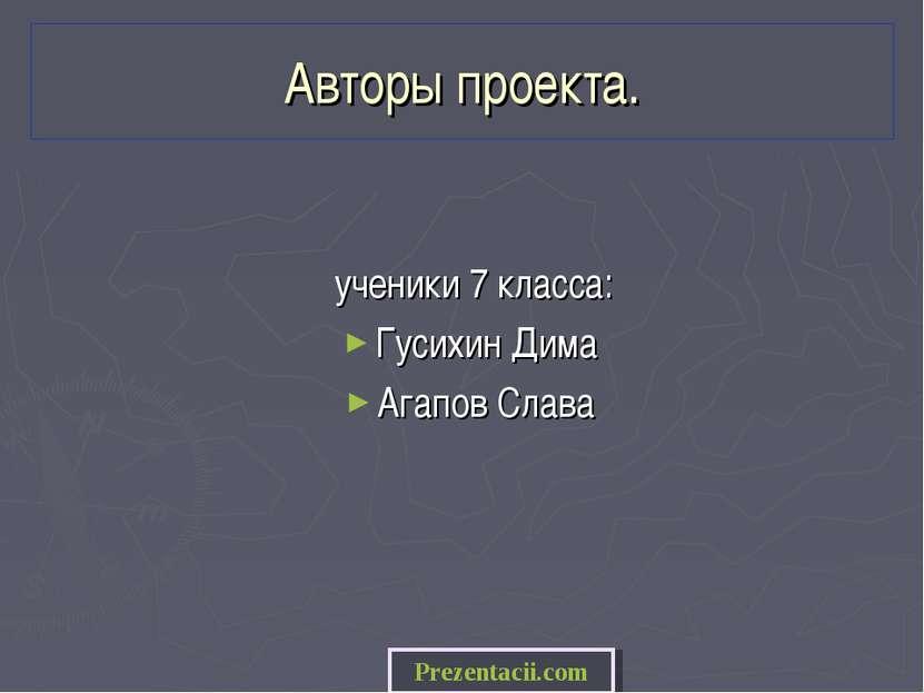 Авторы проекта. ученики 7 класса: Гусихин Дима Агапов Слава Prezentacii.com