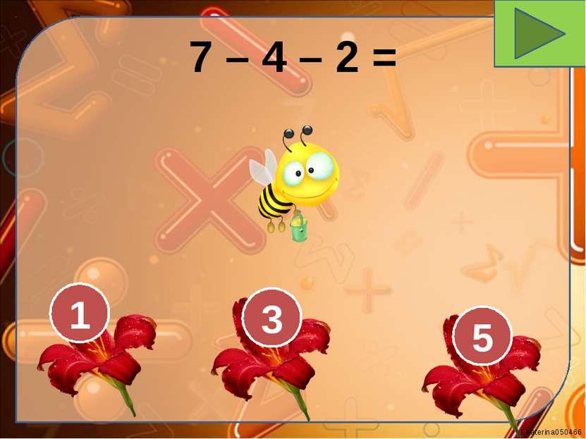 7 – 4 – 2 = 1 3 5 Ekaterina050466