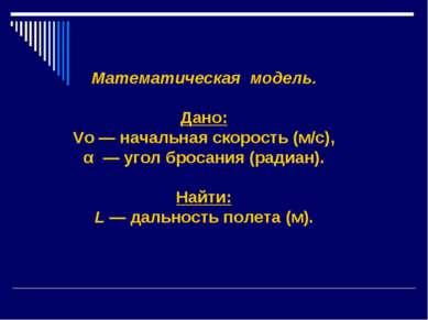 Математическая модель. Дано: Vo — начальная скорость (м/с), α — угол бросания...