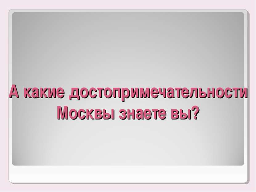 А какие достопримечательности Москвы знаете вы?