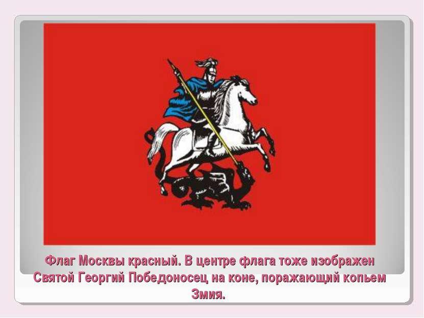 Флаг Москвы красный. В центре флага тоже изображен Святой Георгий Победоносец...