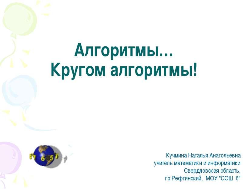 Алгоритмы… Кругом алгоритмы! Кучмина Наталья Анатольевна учитель математики и...