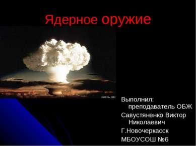 Ядерное оружие Выполнил: преподаватель ОБЖ Савустяненко Виктор Николаевич Г.Н...