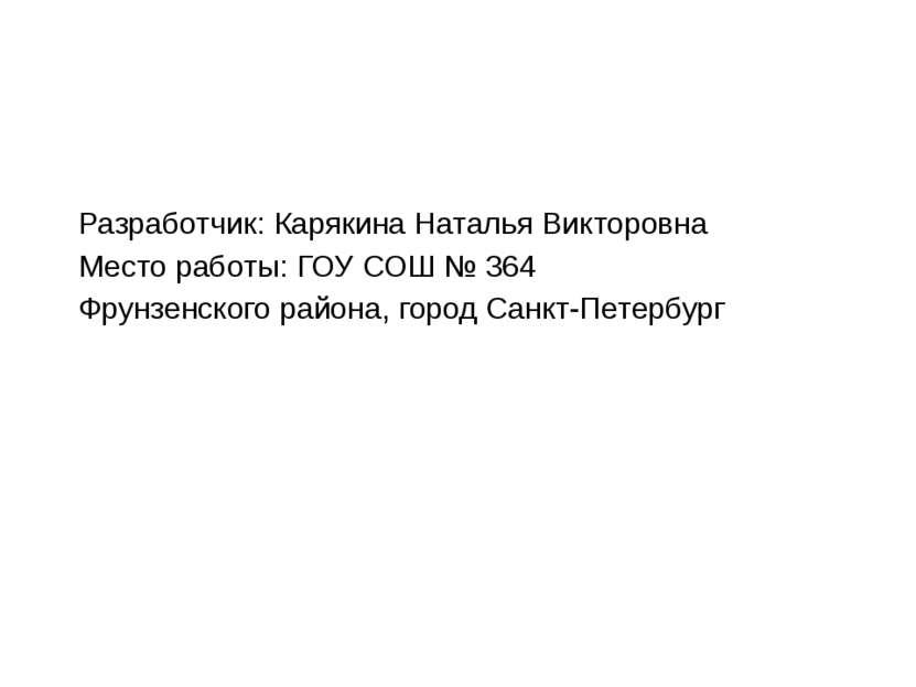 Разработчик: Карякина Наталья Викторовна Место работы: ГОУ СОШ № 364 Фрунзенс...