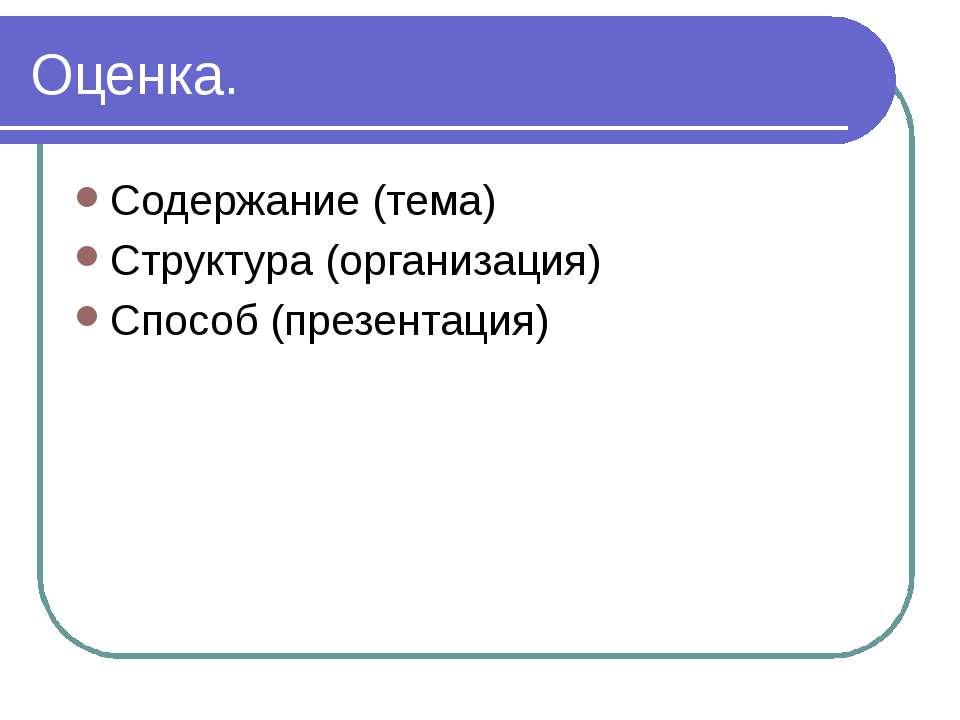 Оценка. Содержание (тема) Структура (организация) Способ (презентация)