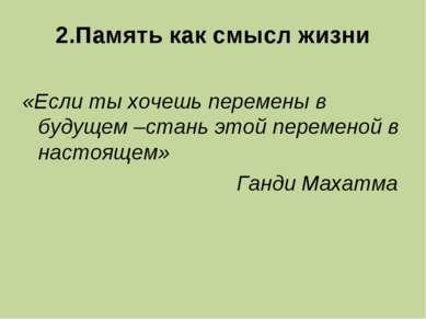 2.Память как смысл жизни «Если ты хочешь перемены в будущем –стань этой перем...