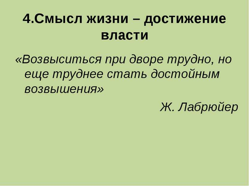 4.Смысл жизни – достижение власти «Возвыситься при дворе трудно, но еще тру...