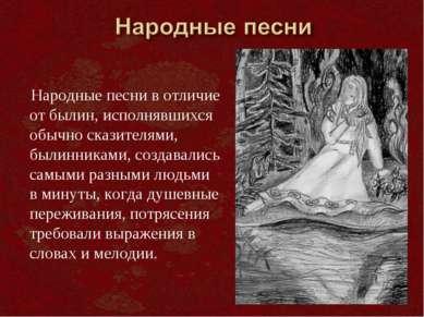 Народные песни в отличие от былин, исполнявшихся обычно сказителями, былинник...