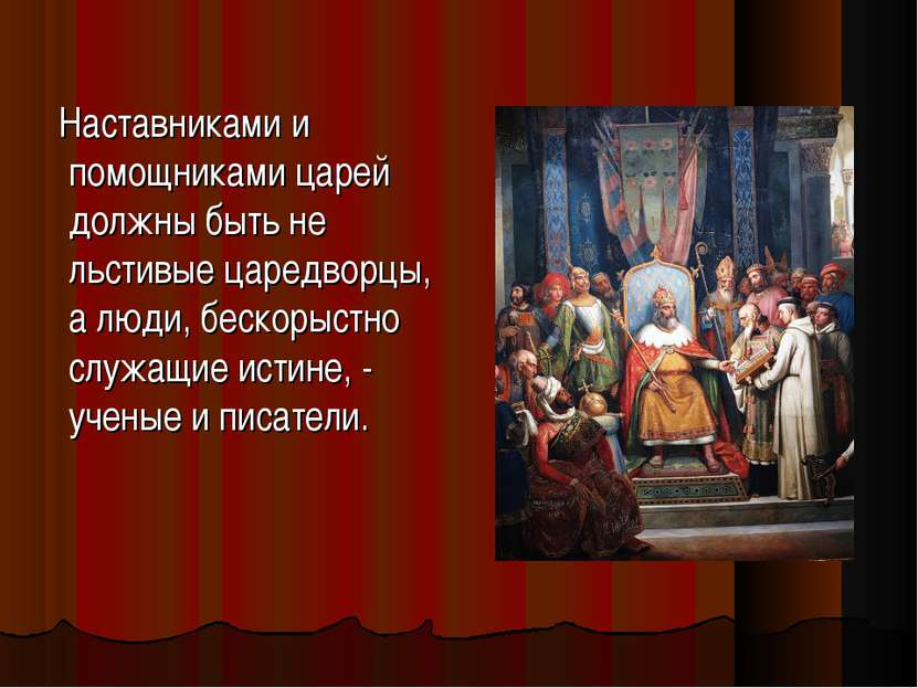 Наставниками и помощниками царей должны быть не льстивые царедворцы, а люди, ...