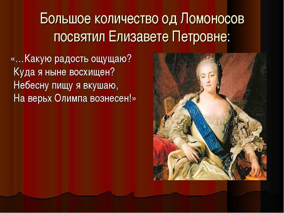 Большое количество од Ломоносов посвятил Елизавете Петровне: «…Какую радость ...