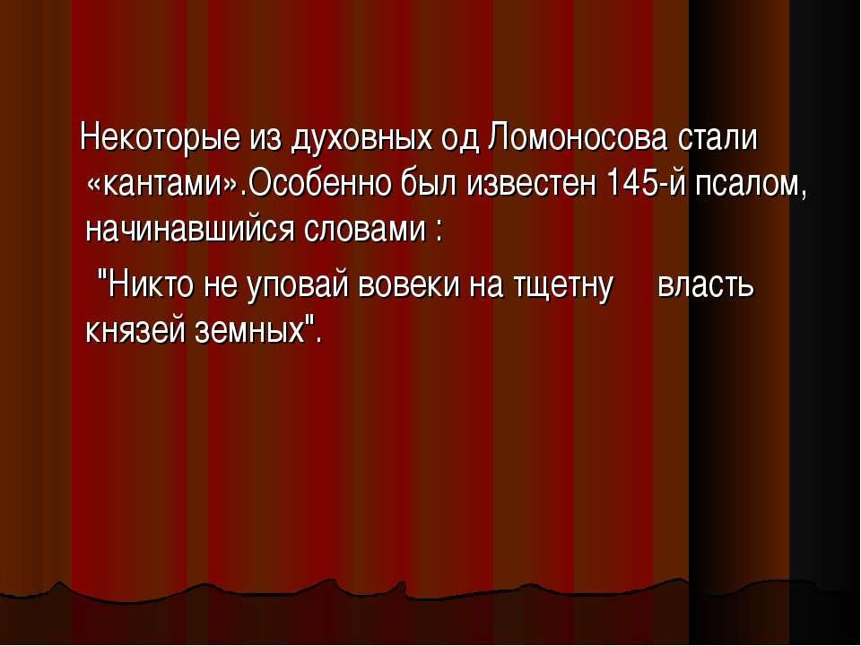 Некоторые из духовных од Ломоносова стали «кантами».Особенно был известен 145...