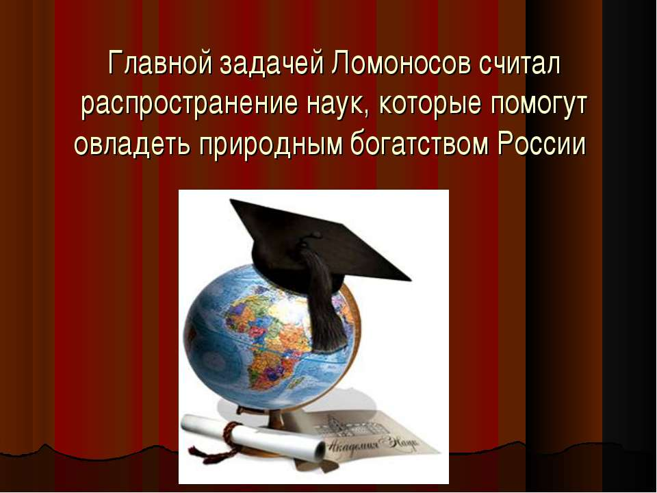 Главной задачей Ломоносов считал распространение наук, которые помогут овладе...