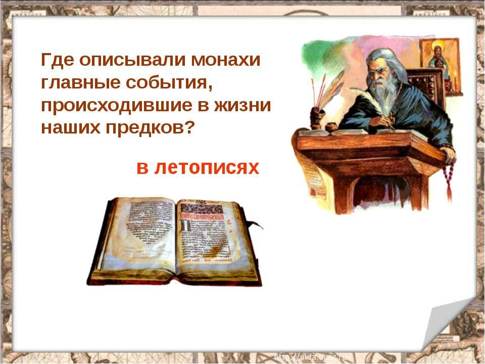 * Где описывали монахи главные события, происходившие в жизни наших предков? ...